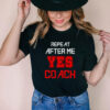 Repeat after me yes coach assistant coach T Shirt
