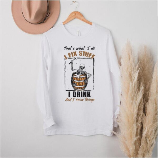 Skeleton Thats What I Do I Fix Stuff I Drink And I Know Things T shirt