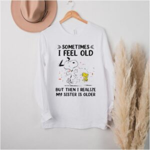 Sometimes I Feel Old But Then I realize My Sister Is Older Snoopy Shirt