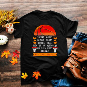 Sweat Dries Blood Clots Bones Heal Suck It Up Buttercup Only Real Girls Become Basketball Player Shirt