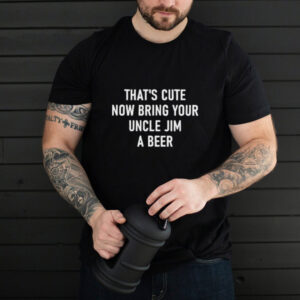 THats Cute Now Bring Your Uncle Jim A Beer T Shirt