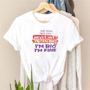 The Term Big Girl Never Hurt My Feelings Im Big Im Fine T shirt