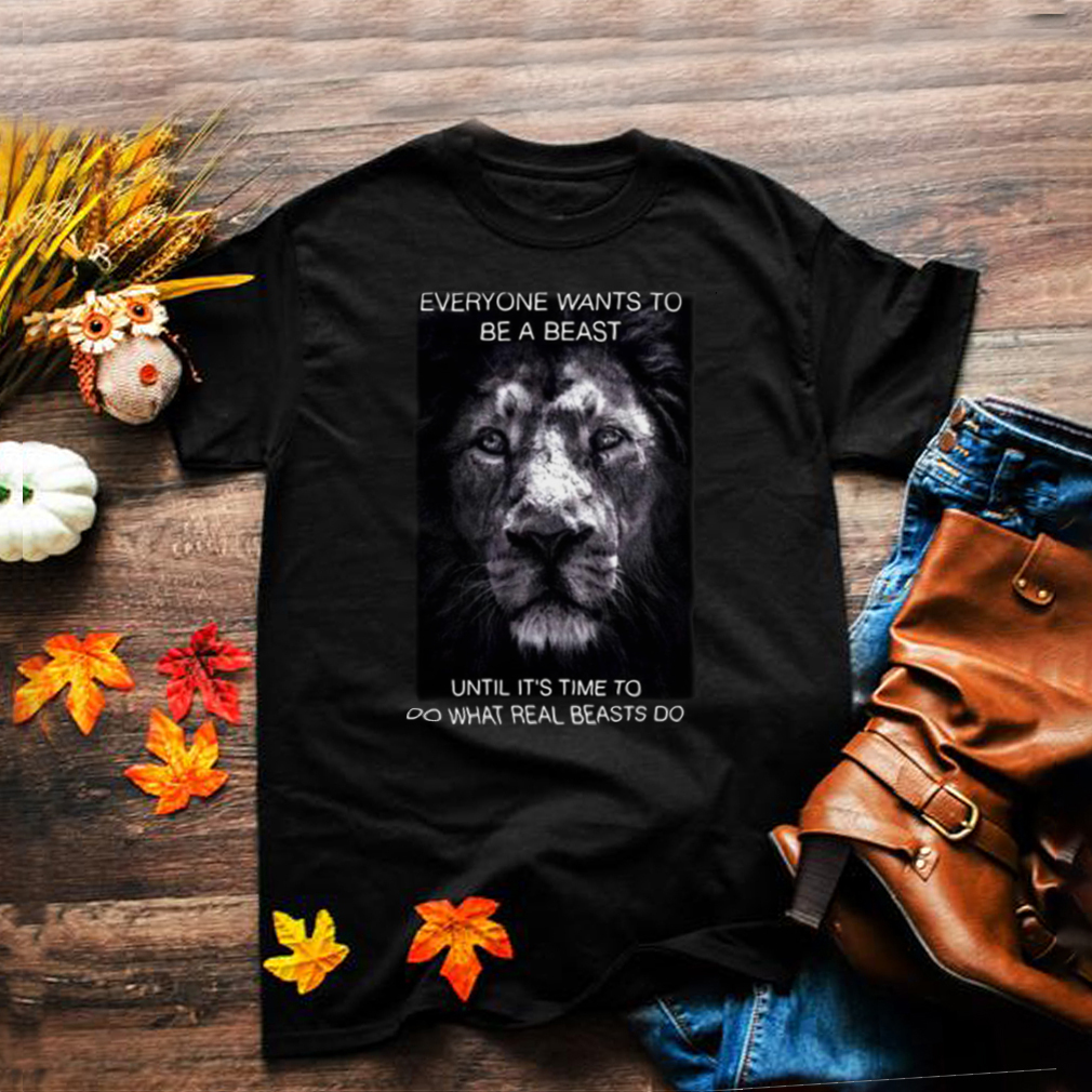 Tiger Everyone Wants To Be A Beast Until Its Time To Do What Real Beasts Do T shirt