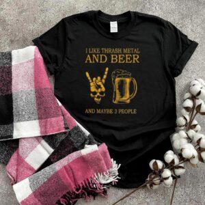 Top i like thrash metal and beer and maybe 3 people shirt