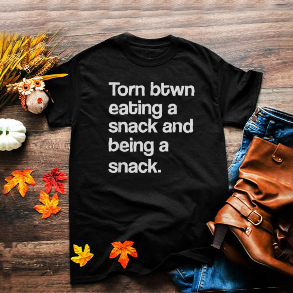 Torn Between Eating A Snack And Being A Snack T Shirt