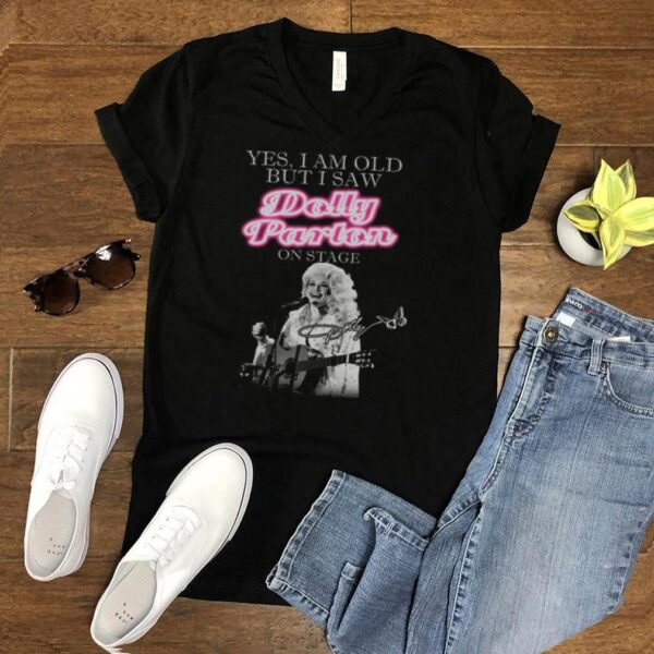 Yes I Am Old But I Saw Dolly Parton On Stage Signature shirt