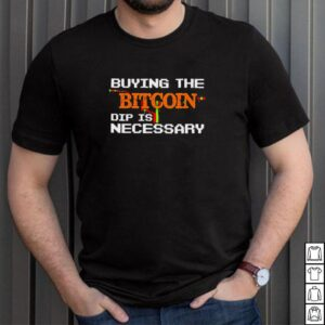 buying the bitcoin dip is necessary shirt