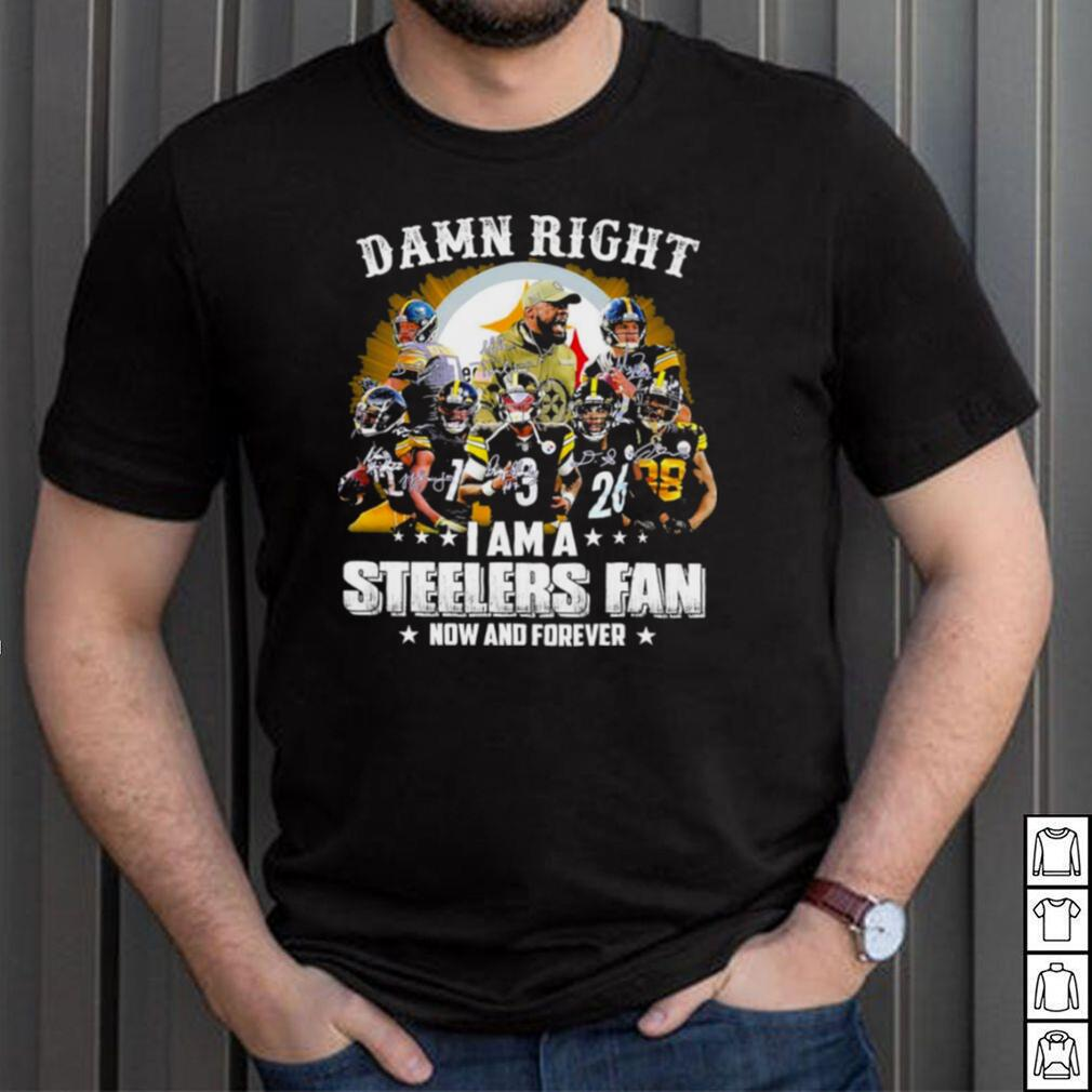 damn right I am a steelers fan now and forever t shirt
