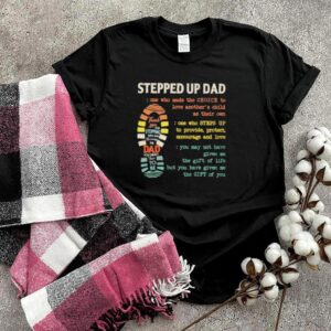 stepped Up Dad One Who Made The Choice To Love Anothers Child As Their Own Shirt