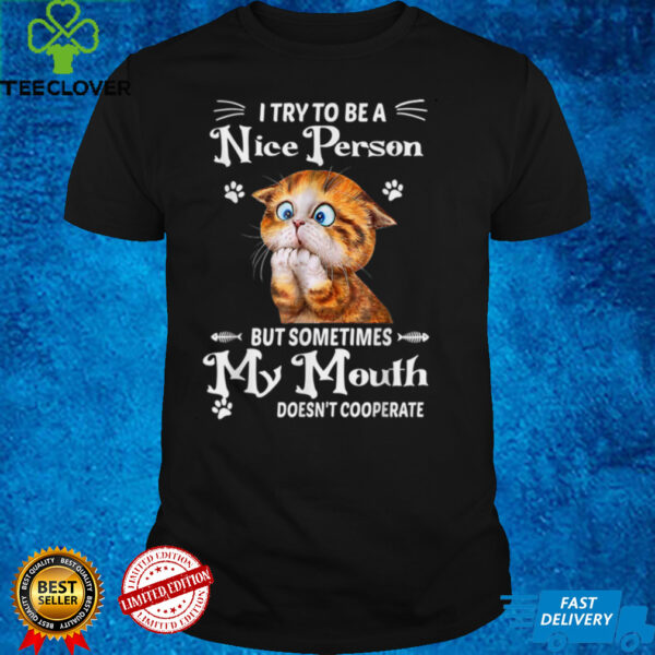 I Try To Be A Nice Person T Shirt But Sometimes My Mouth Cat T Shirt