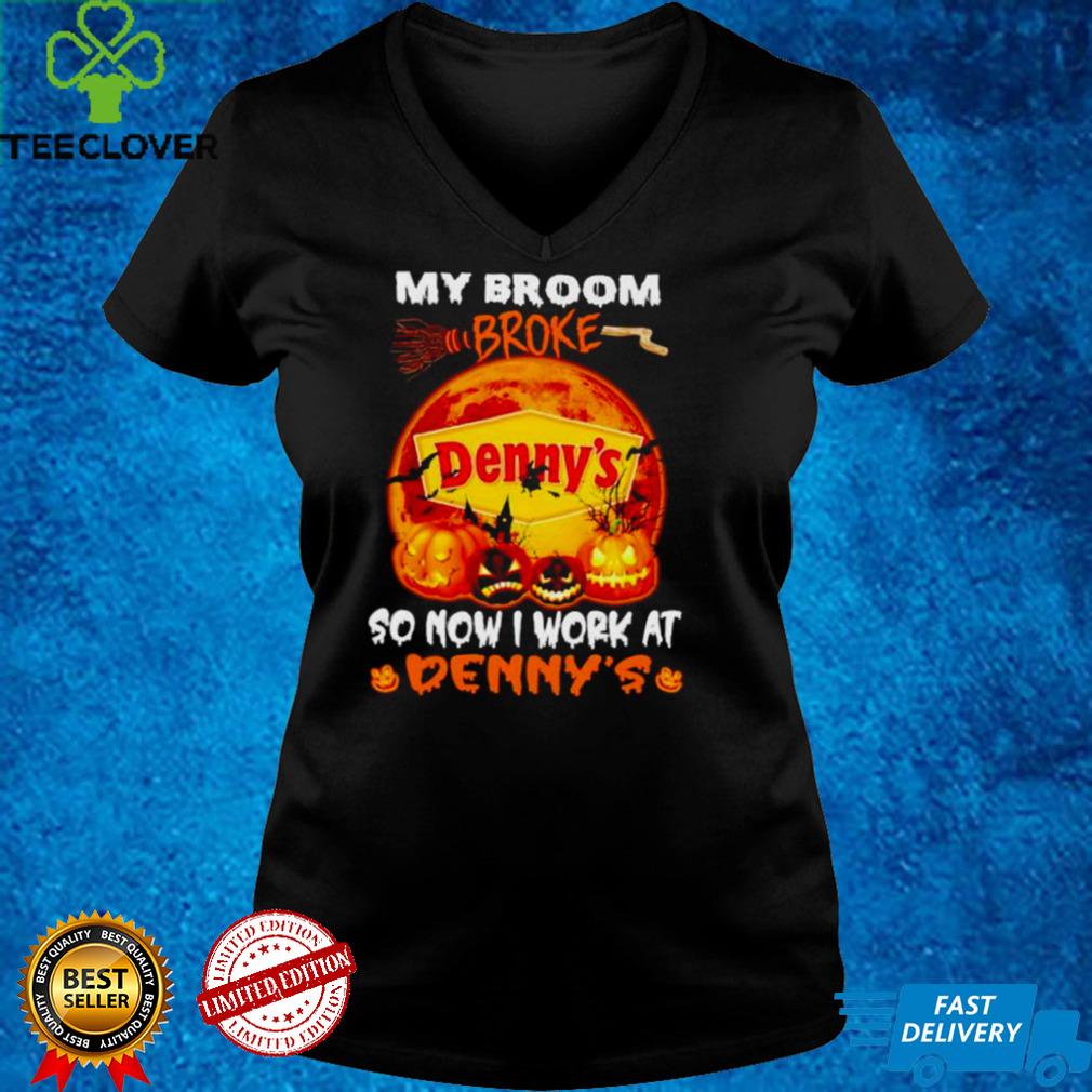 My broom broke so now I work at Dennys Halloween shirt