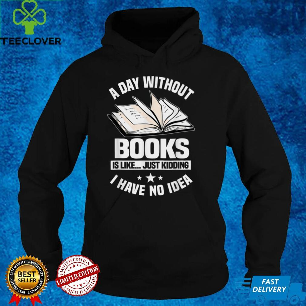 A Day Without Books Is Like...Just Kidding I Have No Idea T Shirt B09GGBRF7K
