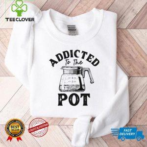 Addicted To The Pot Shirt