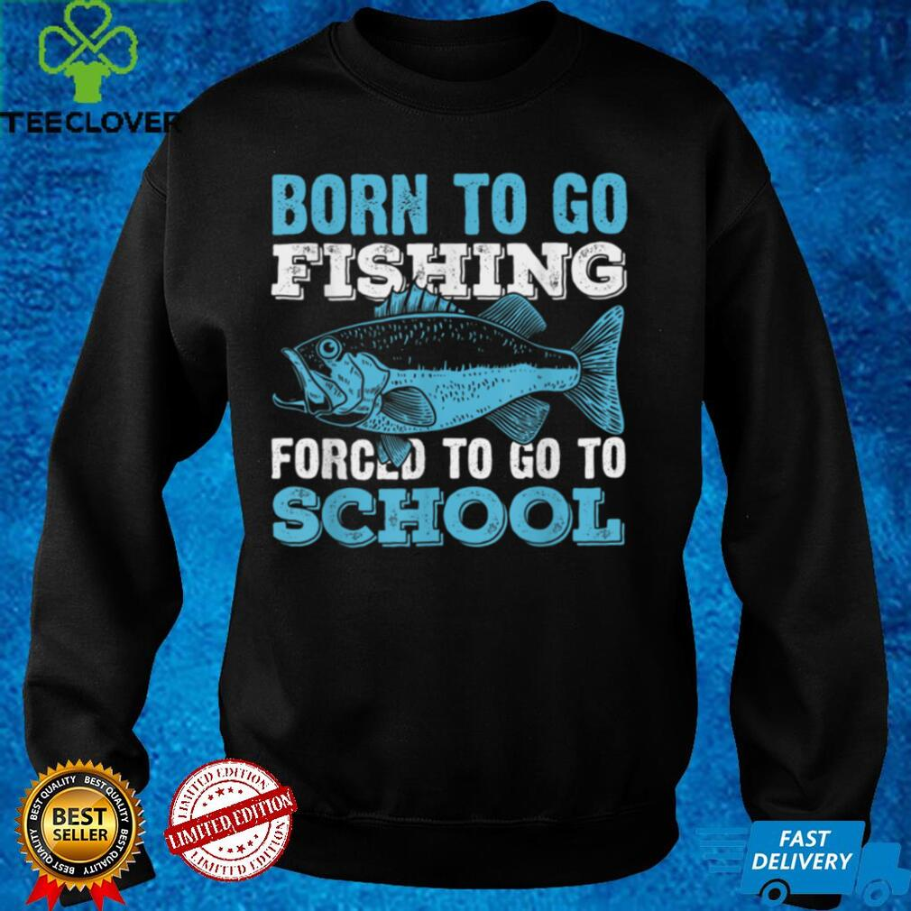 Born To Go Fishing Forced To Go To School T Shirt
