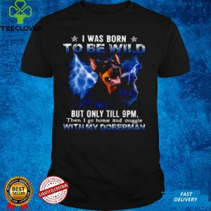 Doberman I Was Born To Be Wild But Only Until 9pm Then I Go Home And Snuggle With My Doberman T shirt