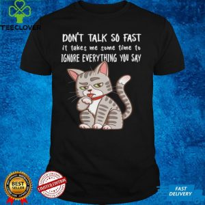 Dont Talk So Fast It Takes Me Some Time To Ignore Everything You Say Cat shirt