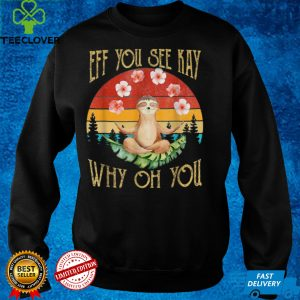 Eff You See Kay Why Oh You Sloth T Shirt