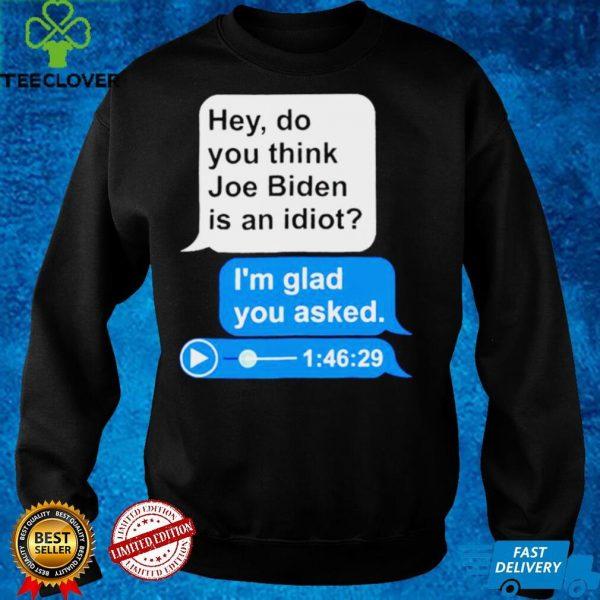 Hey do you think Joe Biden is an idiot Im glad you asked shirt