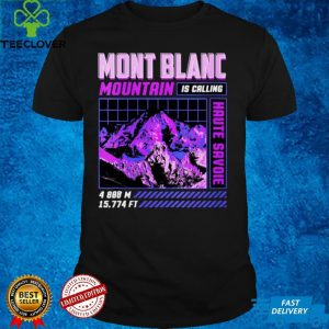 Hiking Mont Blanc Is Calling I Must Go Haute Savoie shirt