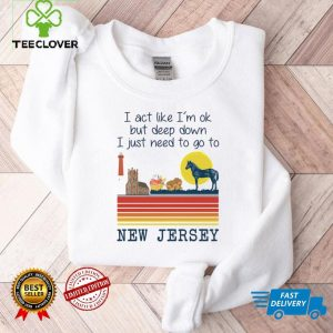 I Act Like Im Ok But Deep Down I Just Need To Go To New Jersey Shirt