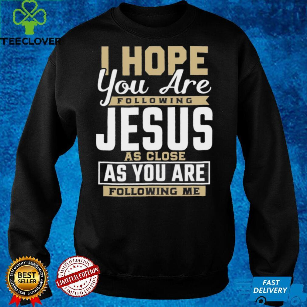 I Hope You Are Following Jesus As Close As You Are Following Me shirt