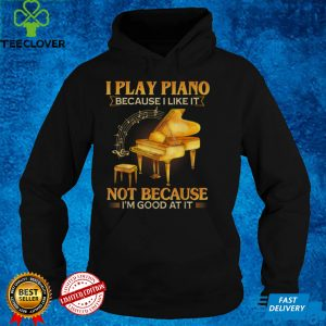 I Play Piano Because I Like It Not Because I'm Good At It T Shirt