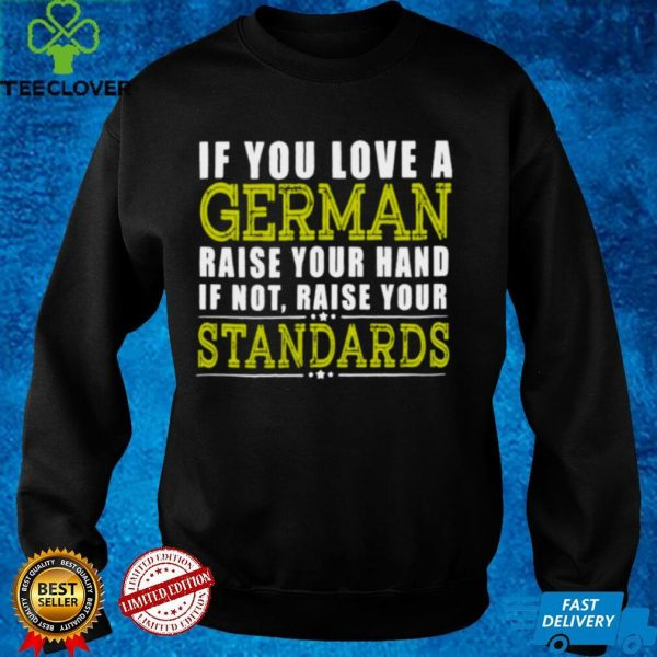 If You Love A German Raise Your Hand If Not Raise Your Standards Shirt