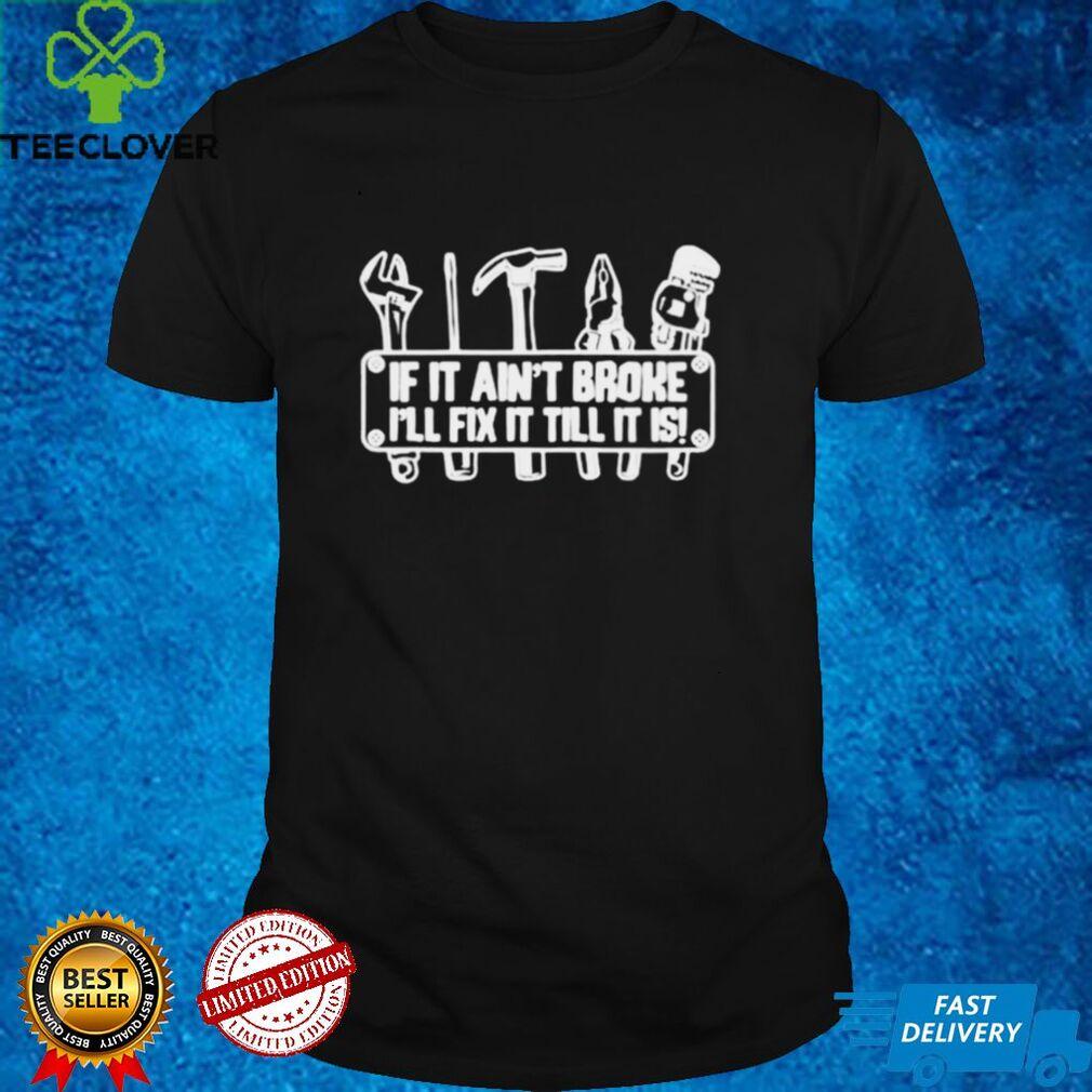 If it aint broke Ill fix it till it is t shirt