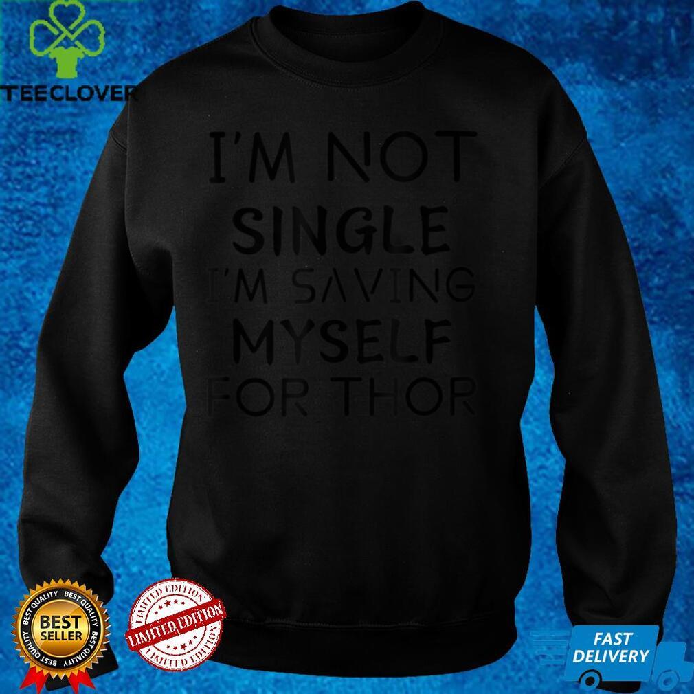 I'm Not Single I'm Saving Myself For Thor T Shirt