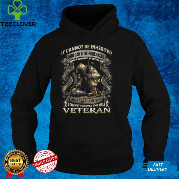 It Cannot Be Inherited Nor Can It Be Purchased Veteran T Shirt