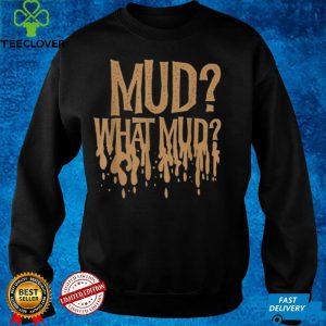 Mud What Mud Mudders Off Road ATV Four Wheel shirt