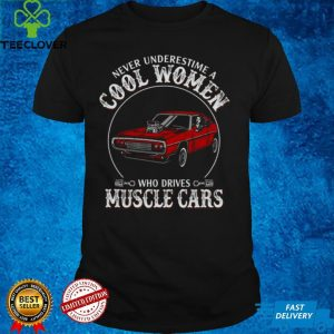 Never underestimate cool women who drives muscle cars shirt