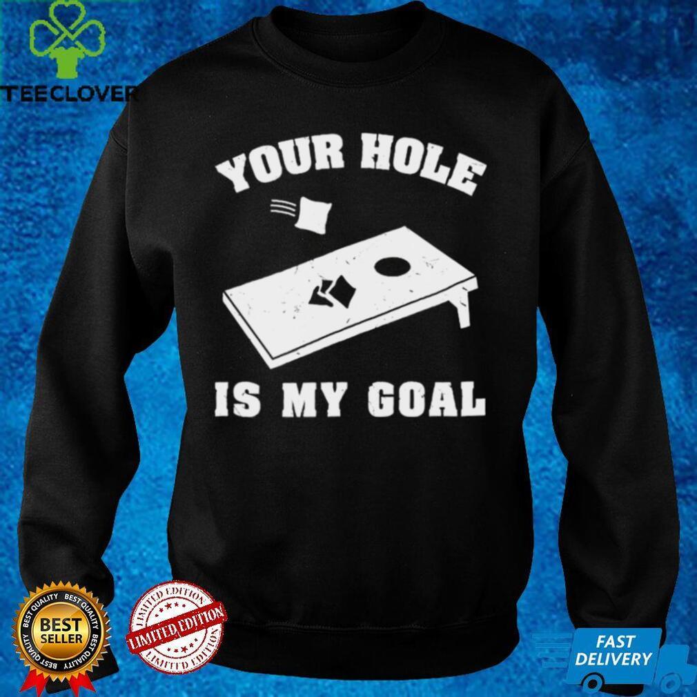 Nice cornhole your hole is my goal shirt