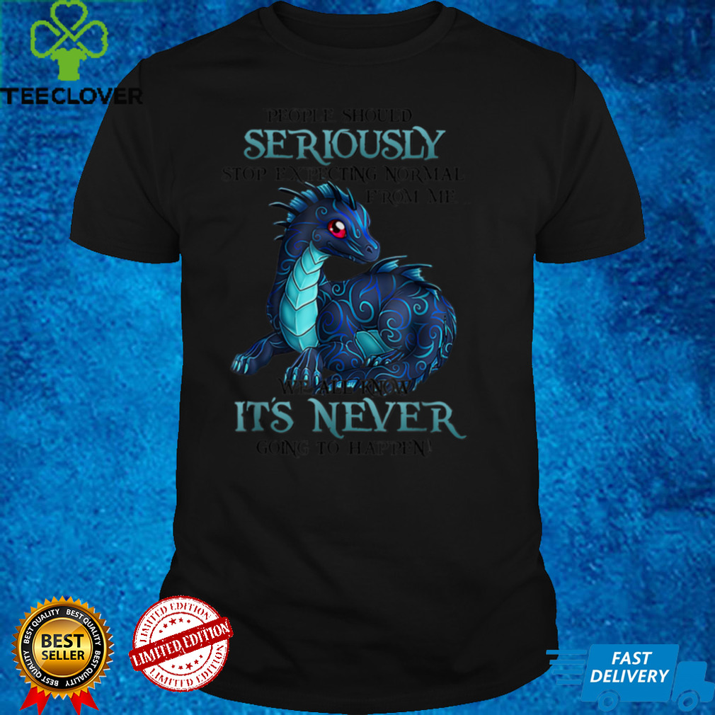Dragon People Should Seriously Stop Expecting Normal From Me T Shirt