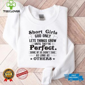 Short girls god only lets things grow until theyre perfect shirt1