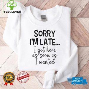 Sorry Im Late I Got Here As Soon As I Wanted Shirt