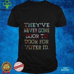 Theyve never gone door to door for voter id shirt