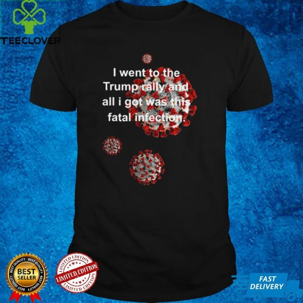 Vaccine I went to the Trump rally and all I got was this fatal infection shirt