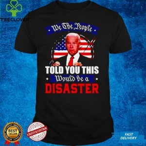We The People Told You This Would Be A Disaster Anti Biden America T shirt