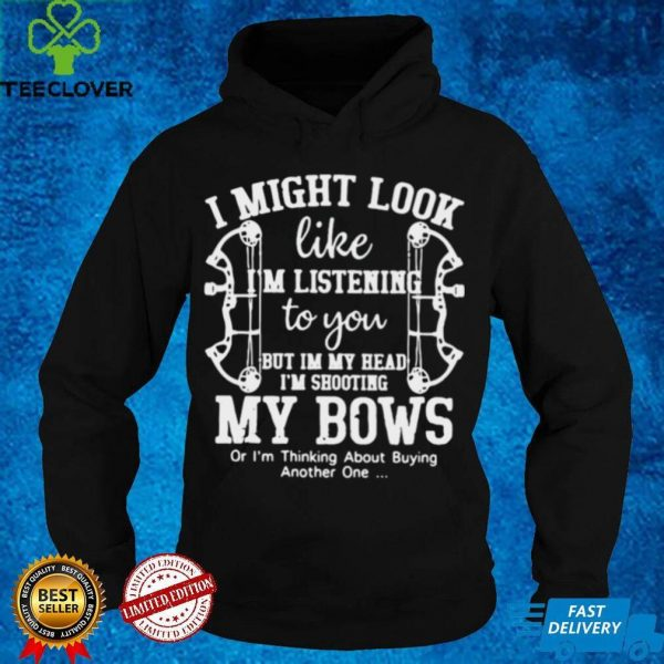 I Might Look Like Im Listening To You But In My Head Im Shooting My Bow Shirt