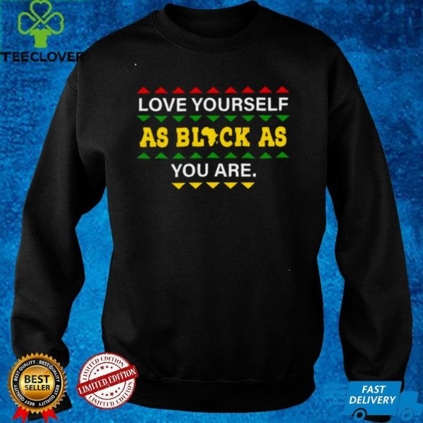 love Yourself as Black As You are shirt