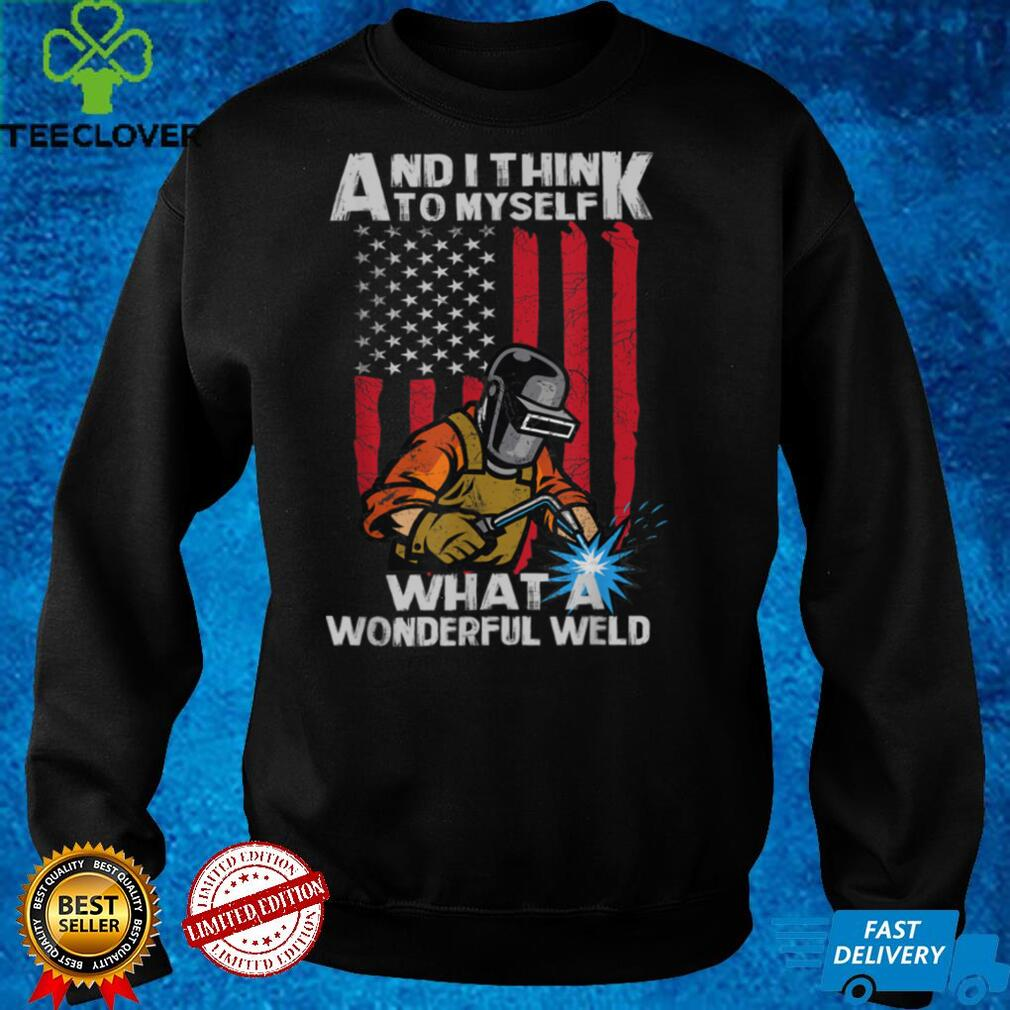 And I Think To Myself What A Wonderful Weld Welding Welder T Shirt